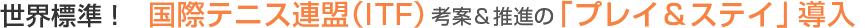 世界標準! 国際テニス連盟(ITF)考案&推進の「プレイ&ステイ」導入